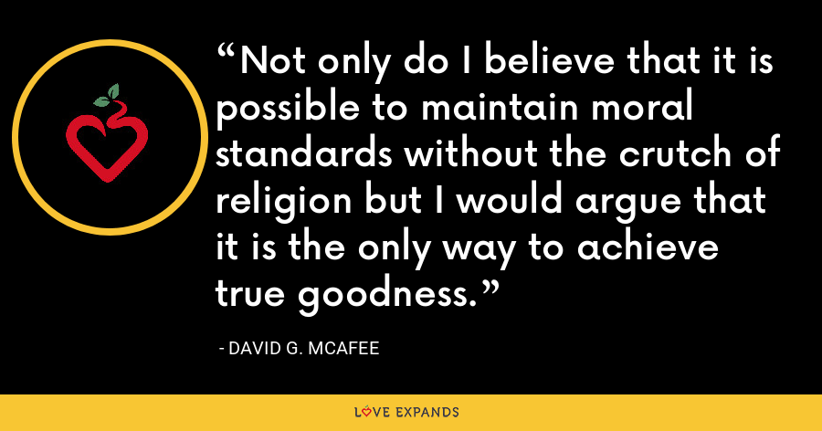 Not only do I believe that it is possible to maintain moral standards without the crutch of religion but I would argue that it is the only way to achieve true goodness. - David G. McAfee
