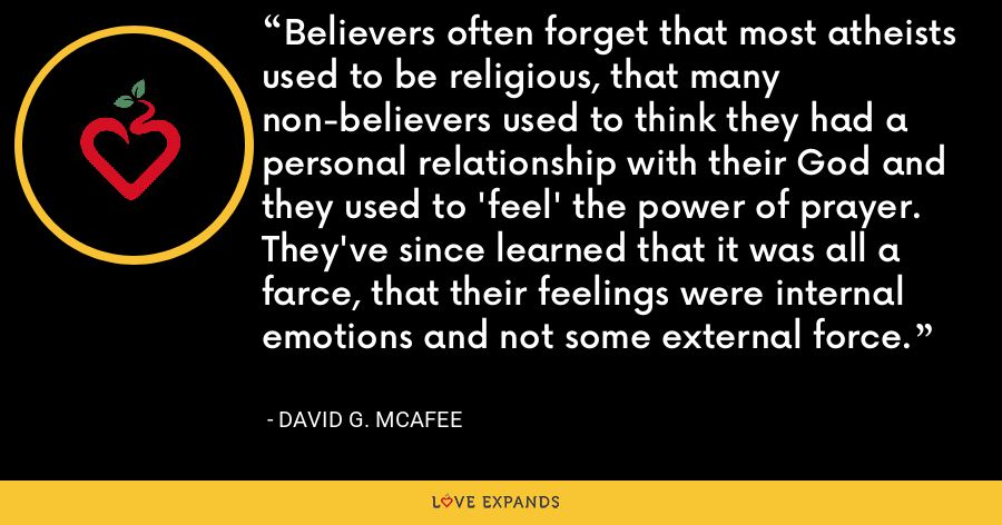 Believers often forget that most atheists used to be religious, that many non-believers used to think they had a personal relationship with their God and they used to 'feel' the power of prayer. They've since learned that it was all a farce, that their feelings were internal emotions and not some external force. - David G. McAfee