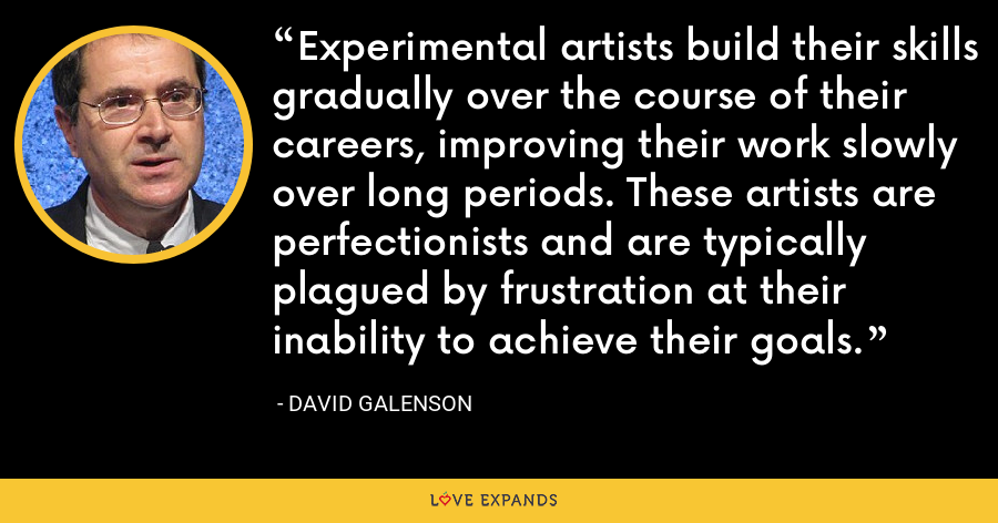 Experimental artists build their skills gradually over the course of their careers, improving their work slowly over long periods. These artists are perfectionists and are typically plagued by frustration at their inability to achieve their goals. - David Galenson