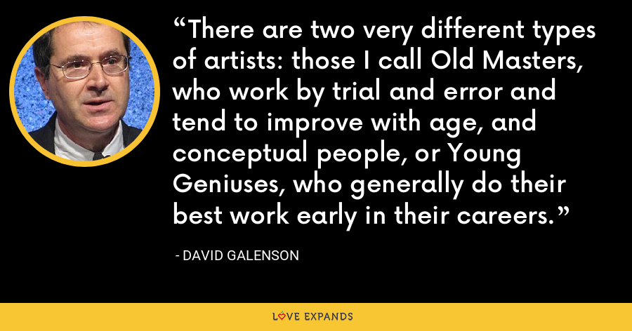 There are two very different types of artists: those I call Old Masters, who work by trial and error and tend to improve with age, and conceptual people, or Young Geniuses, who generally do their best work early in their careers. - David Galenson