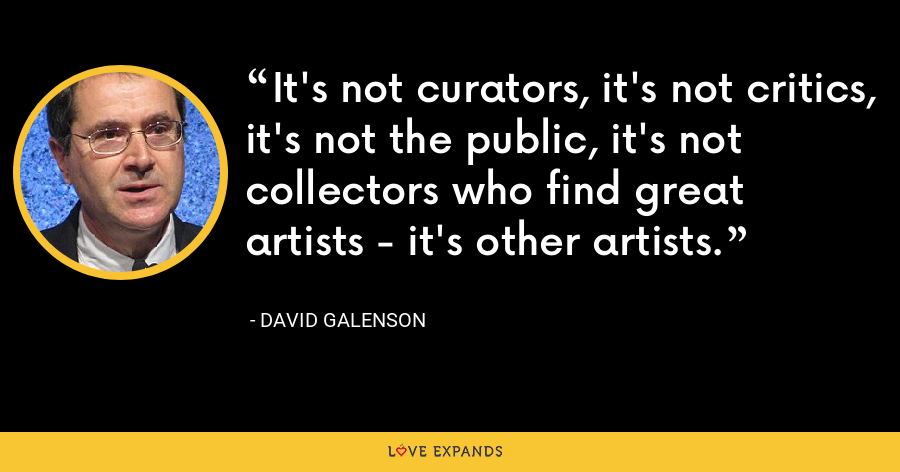 It's not curators, it's not critics, it's not the public, it's not collectors who find great artists - it's other artists. - David Galenson
