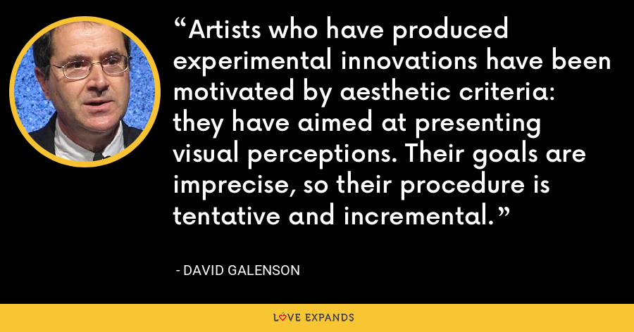 Artists who have produced experimental innovations have been motivated by aesthetic criteria: they have aimed at presenting visual perceptions. Their goals are imprecise, so their procedure is tentative and incremental. - David Galenson