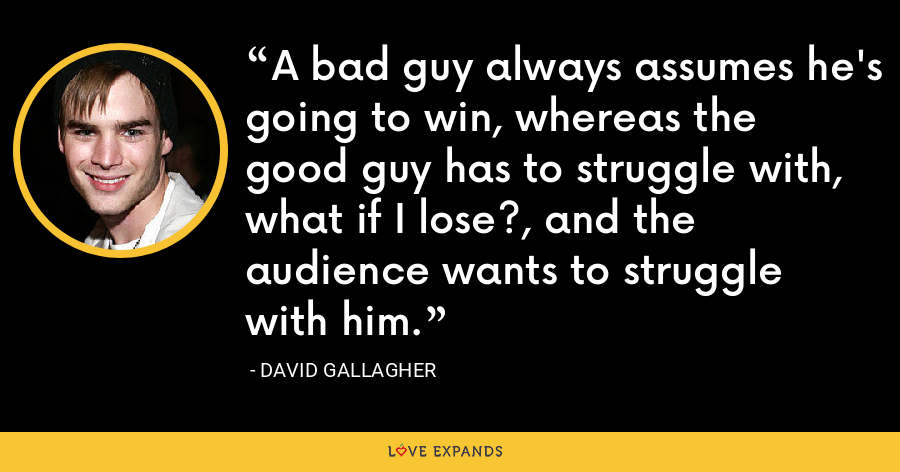 A bad guy always assumes he's going to win, whereas the good guy has to struggle with, what if I lose?, and the audience wants to struggle with him. - David Gallagher