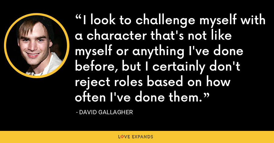 I look to challenge myself with a character that's not like myself or anything I've done before, but I certainly don't reject roles based on how often I've done them. - David Gallagher