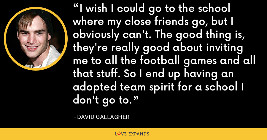 I wish I could go to the school where my close friends go, but I obviously can't. The good thing is, they're really good about inviting me to all the football games and all that stuff. So I end up having an adopted team spirit for a school I don't go to. - David Gallagher