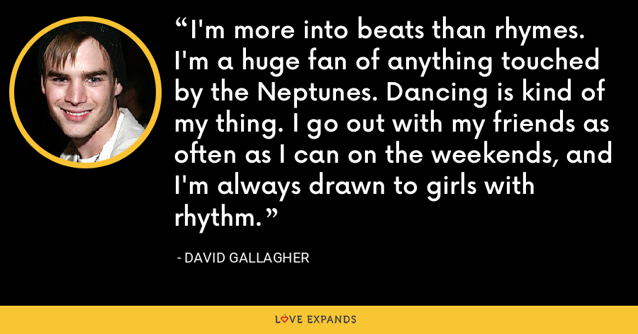 I'm more into beats than rhymes. I'm a huge fan of anything touched by the Neptunes. Dancing is kind of my thing. I go out with my friends as often as I can on the weekends, and I'm always drawn to girls with rhythm. - David Gallagher