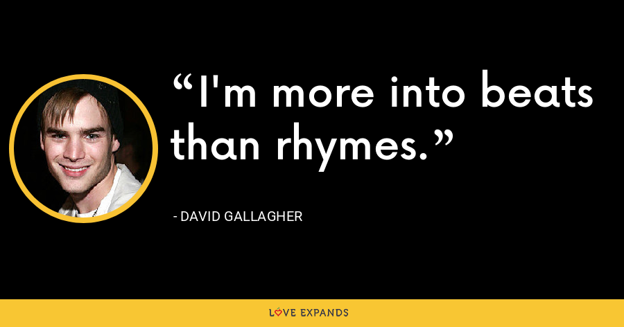 I'm more into beats than rhymes. - David Gallagher