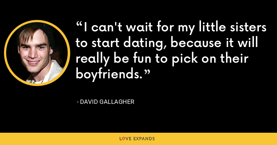 I can't wait for my little sisters to start dating, because it will really be fun to pick on their boyfriends. - David Gallagher