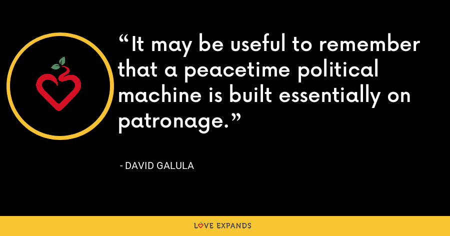 It may be useful to remember that a peacetime political machine is built essentially on patronage. - David Galula