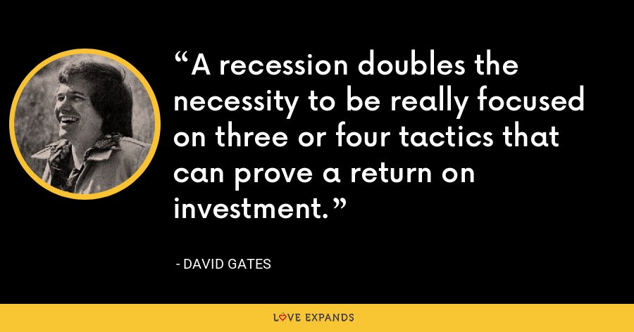 A recession doubles the necessity to be really focused on three or four tactics that can prove a return on investment. - David Gates