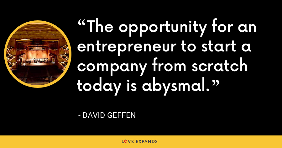 The opportunity for an entrepreneur to start a company from scratch today is abysmal. - David Geffen