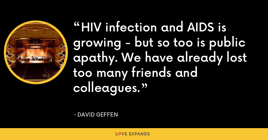 HIV infection and AIDS is growing - but so too is public apathy. We have already lost too many friends and colleagues. - David Geffen