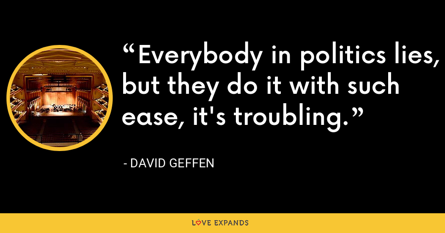 Everybody in politics lies, but they do it with such ease, it's troubling. - David Geffen