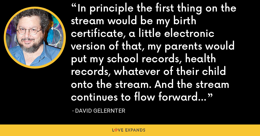 In principle the first thing on the stream would be my birth certificate, a little electronic version of that, my parents would put my school records, health records, whatever of their child onto the stream. And the stream continues to flow forward through time. - David Gelernter