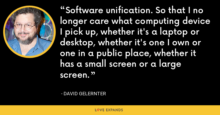 Software unification. So that I no longer care what computing device I pick up, whether it's a laptop or desktop, whether it's one I own or one in a public place, whether it has a small screen or a large screen. - David Gelernter