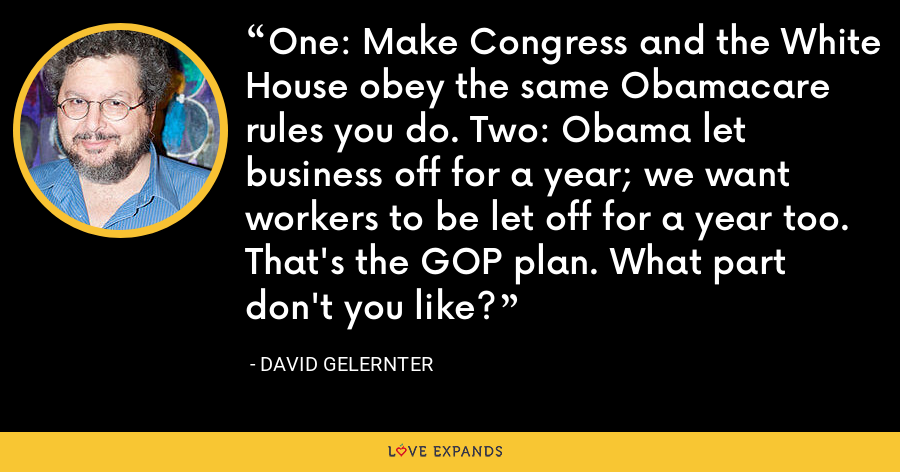 One: Make Congress and the White House obey the same Obamacare rules you do. Two: Obama let business off for a year; we want workers to be let off for a year too. That's the GOP plan. What part don't you like? - David Gelernter