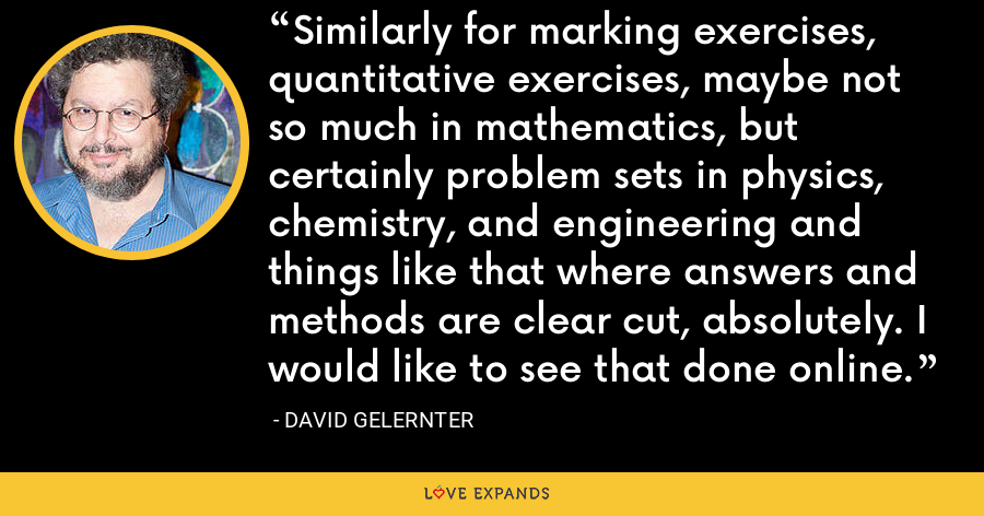 Similarly for marking exercises, quantitative exercises, maybe not so much in mathematics, but certainly problem sets in physics, chemistry, and engineering and things like that where answers and methods are clear cut, absolutely. I would like to see that done online. - David Gelernter