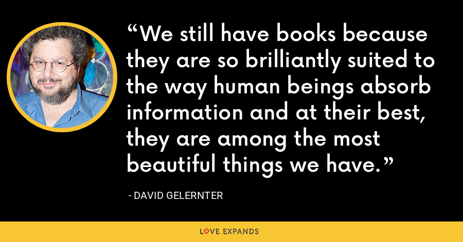 We still have books because they are so brilliantly suited to the way human beings absorb information and at their best, they are among the most beautiful things we have. - David Gelernter