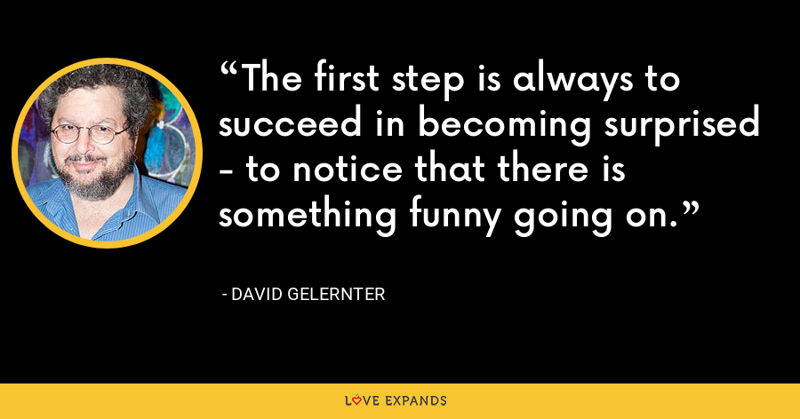 The first step is always to succeed in becoming surprised - to notice that there is something funny going on. - David Gelernter