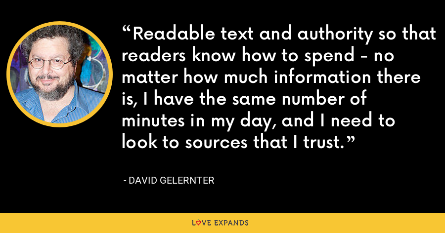 Readable text and authority so that readers know how to spend - no matter how much information there is, I have the same number of minutes in my day, and I need to look to sources that I trust. - David Gelernter