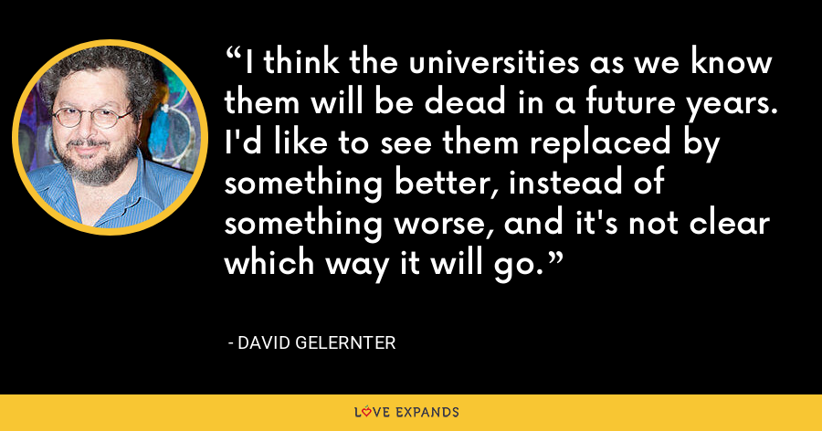 I think the universities as we know them will be dead in a future years. I'd like to see them replaced by something better, instead of something worse, and it's not clear which way it will go. - David Gelernter