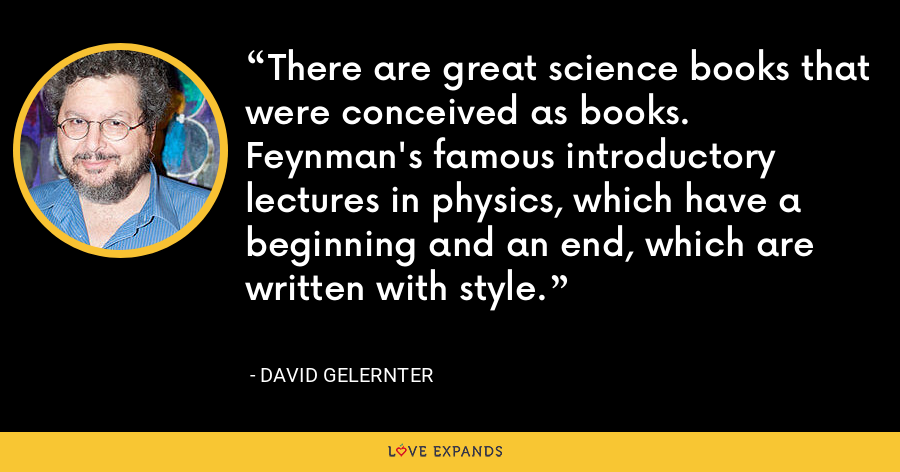 There are great science books that were conceived as books. Feynman's famous introductory lectures in physics, which have a beginning and an end, which are written with style. - David Gelernter