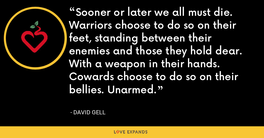Sooner or later we all must die. Warriors choose to do so on their feet, standing between their enemies and those they hold dear. With a weapon in their hands. Cowards choose to do so on their bellies. Unarmed. - David Gell