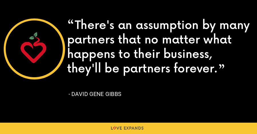 There's an assumption by many partners that no matter what happens to their business, they'll be partners forever. - David Gene Gibbs