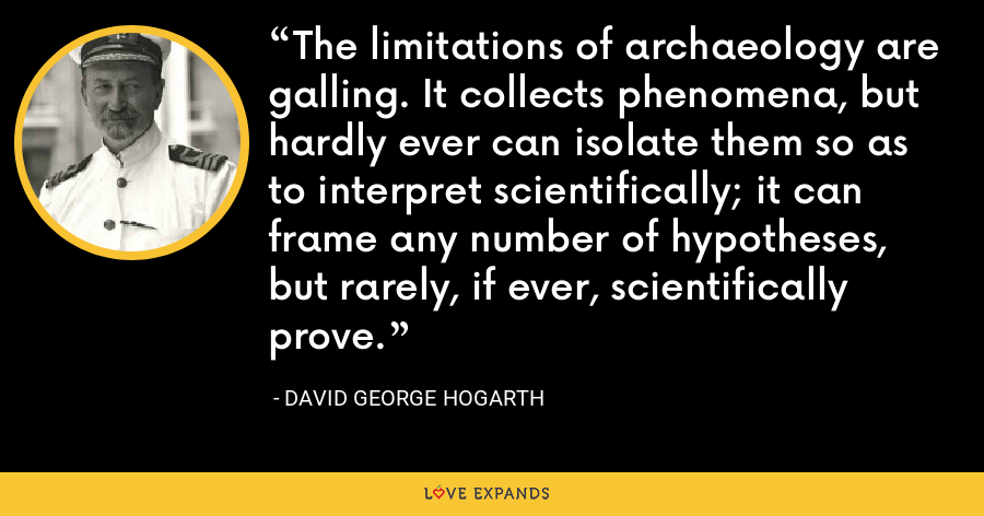 The limitations of archaeology are galling. It collects phenomena, but hardly ever can isolate them so as to interpret scientifically; it can frame any number of hypotheses, but rarely, if ever, scientifically prove. - David George Hogarth