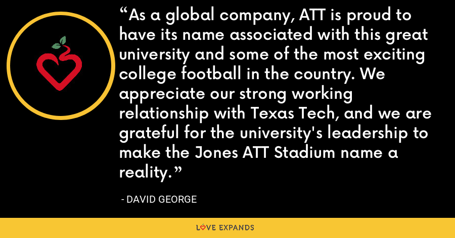 As a global company, ATT is proud to have its name associated with this great university and some of the most exciting college football in the country. We appreciate our strong working relationship with Texas Tech, and we are grateful for the university's leadership to make the Jones ATT Stadium name a reality. - David George