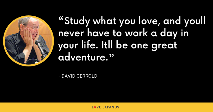 Study what you love, and youll never have to work a day in your life. Itll be one great adventure. - David Gerrold