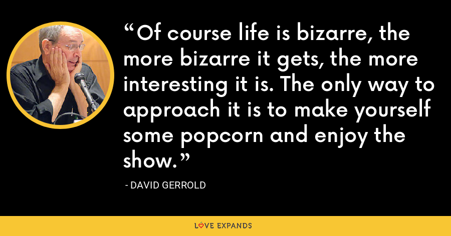 Of course life is bizarre, the more bizarre it gets, the more interesting it is. The only way to approach it is to make yourself some popcorn and enjoy the show. - David Gerrold