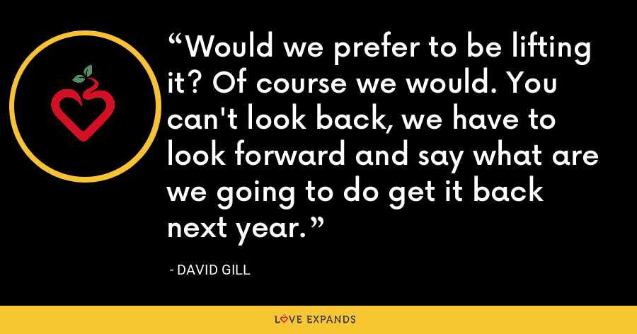 Would we prefer to be lifting it? Of course we would. You can't look back, we have to look forward and say what are we going to do get it back next year. - David Gill