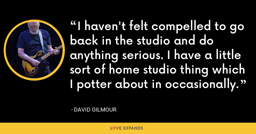 I haven't felt compelled to go back in the studio and do anything serious. I have a little sort of home studio thing which I potter about in occasionally. - David Gilmour