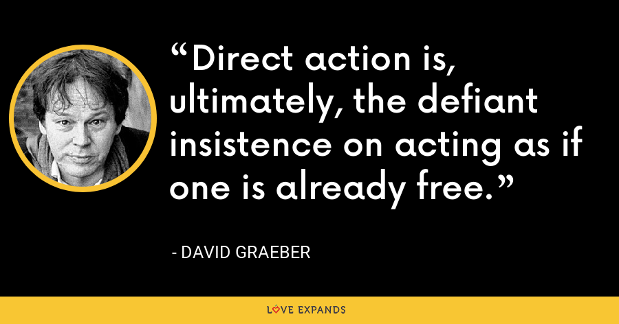 Direct action is, ultimately, the defiant insistence on acting as if one is already free. - David Graeber