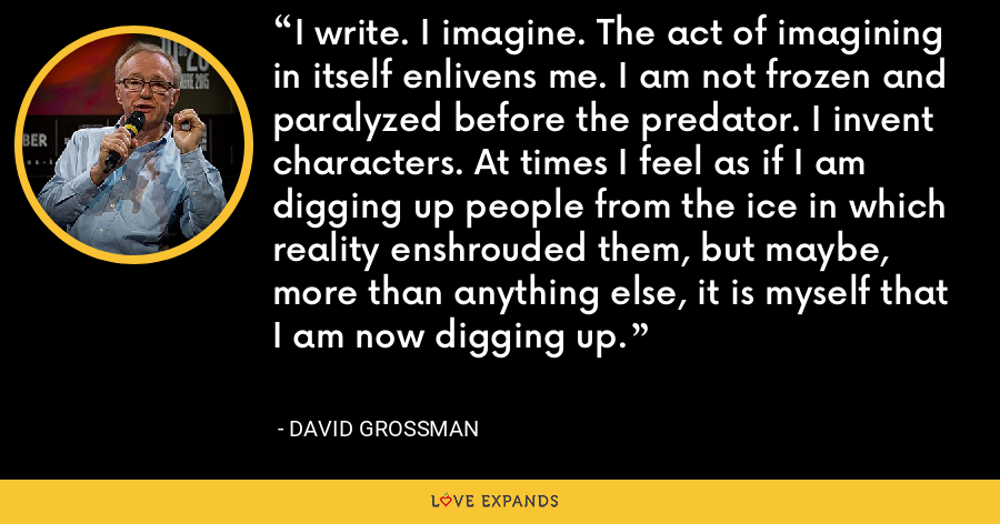 I write. I imagine. The act of imagining in itself enlivens me. I am not frozen and paralyzed before the predator. I invent characters. At times I feel as if I am digging up people from the ice in which reality enshrouded them, but maybe, more than anything else, it is myself that I am now digging up. - David Grossman