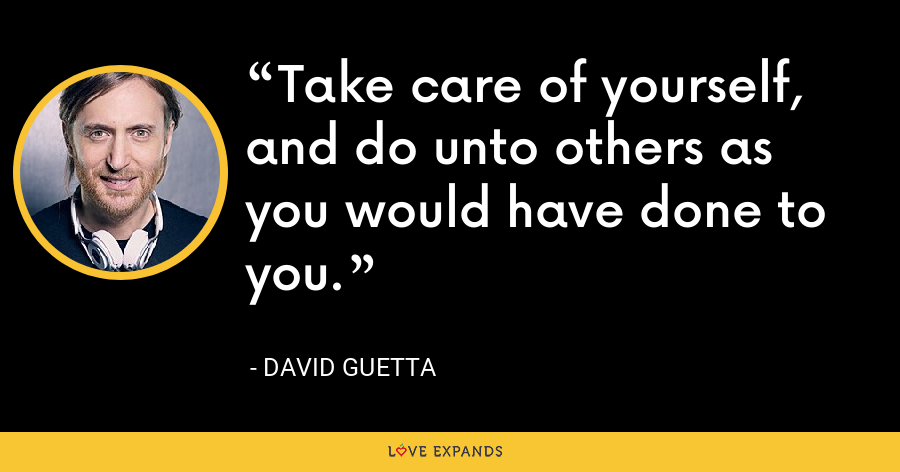 Take care of yourself, and do unto others as you would have done to you. - David Guetta
