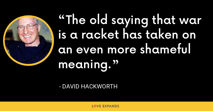 The old saying that war is a racket has taken on an even more shameful meaning. - David Hackworth