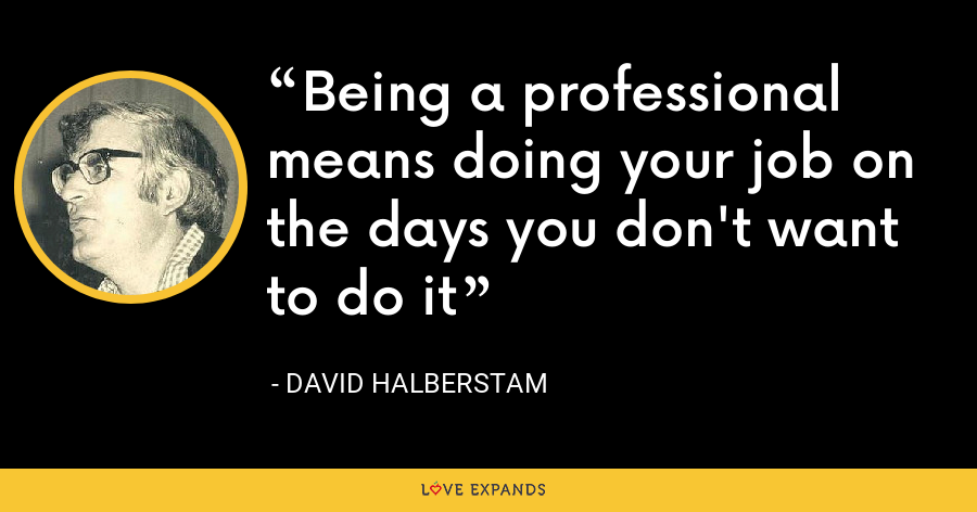 Being a professional means doing your job on the days you don't want to do it - David Halberstam