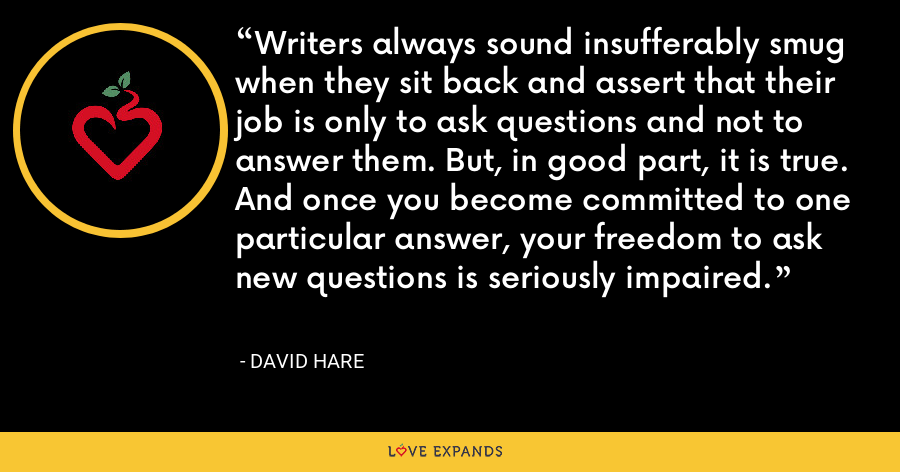 Writers always sound insufferably smug when they sit back and assert that their job is only to ask questions and not to answer them. But, in good part, it is true. And once you become committed to one particular answer, your freedom to ask new questions is seriously impaired. - David Hare