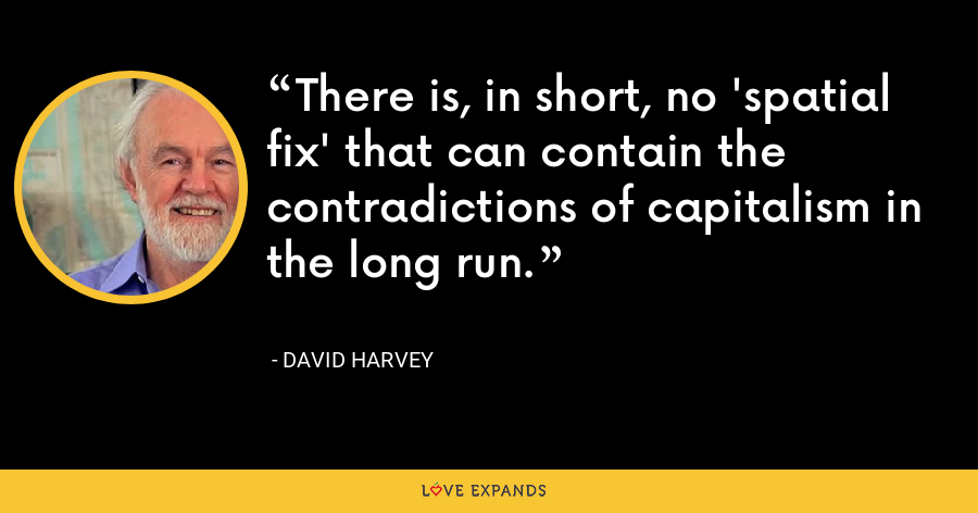 There is, in short, no 'spatial fix' that can contain the contradictions of capitalism in the long run. - David Harvey