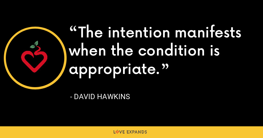 The intention manifests when the condition is appropriate. - David Hawkins