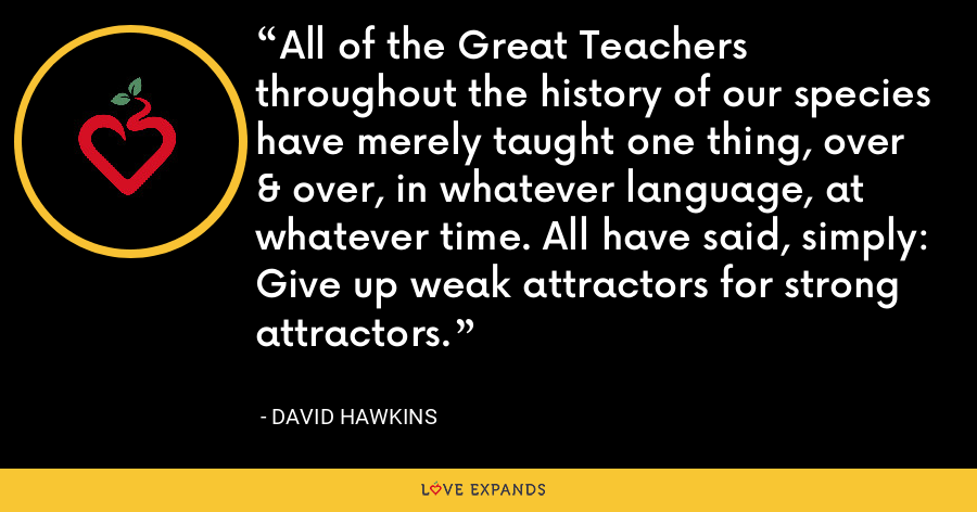 All of the Great Teachers throughout the history of our species have merely taught one thing, over & over, in whatever language, at whatever time. All have said, simply: Give up weak attractors for strong attractors. - David Hawkins