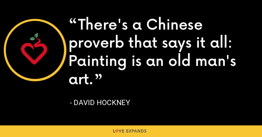 There's a Chinese proverb that says it all: Painting is an old man's art. - David Hockney