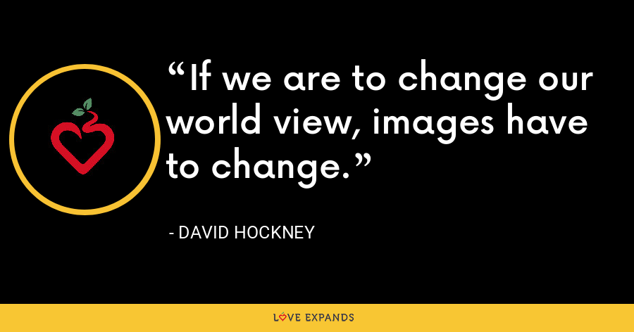 If we are to change our world view, images have to change. - David Hockney