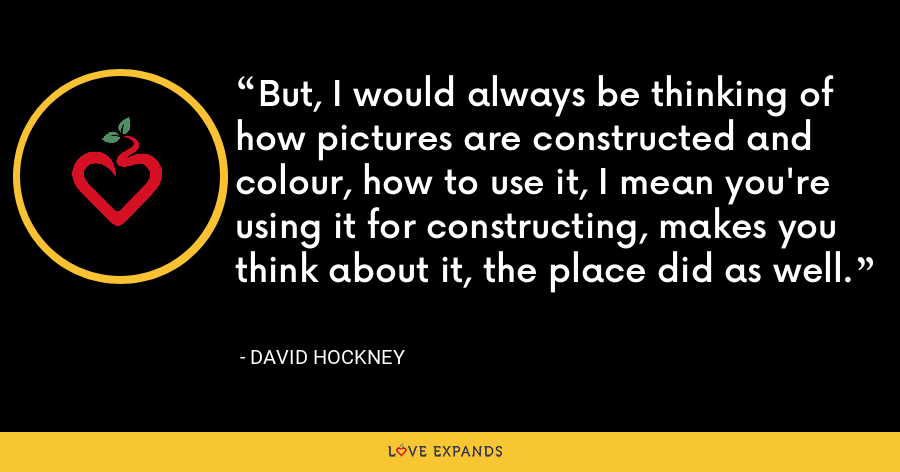 But, I would always be thinking of how pictures are constructed and colour, how to use it, I mean you're using it for constructing, makes you think about it, the place did as well. - David Hockney