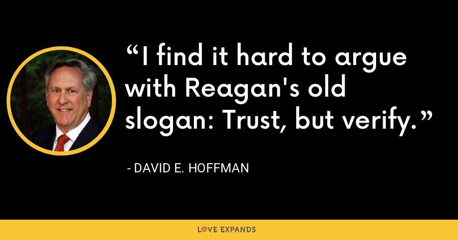 I find it hard to argue with Reagan's old slogan: Trust, but verify. - David Hoffman