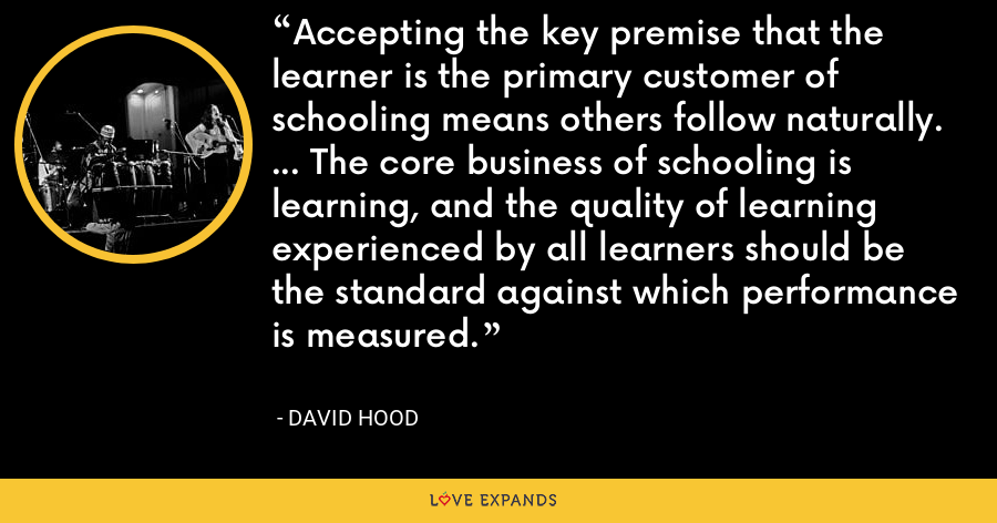 Accepting the key premise that the learner is the primary customer of schooling means others follow naturally. ... The core business of schooling is learning, and the quality of learning experienced by all learners should be the standard against which performance is measured. - David Hood