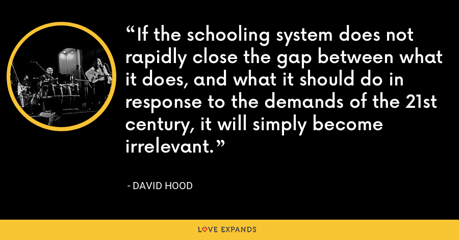 If the schooling system does not rapidly close the gap between what it does, and what it should do in response to the demands of the 21st century, it will simply become irrelevant. - David Hood