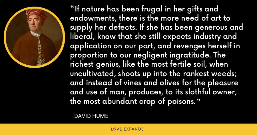If nature has been frugal in her gifts and endowments, there is the more need of art to supply her defects. If she has been generous and liberal, know that she still expects industry and application on our part, and revenges herself in proportion to our negligent ingratitude. The richest genius, like the most fertile soil, when uncultivated, shoots up into the rankest weeds; and instead of vines and olives for the pleasure and use of man, produces, to its slothful owner, the most abundant crop of poisons. - David Hume